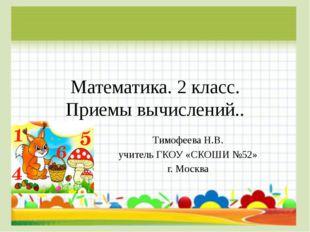 Математика. 2 класс. Приемы вычислений.. Тимофеева Н.В. учитель ГКОУ «СКОШИ №