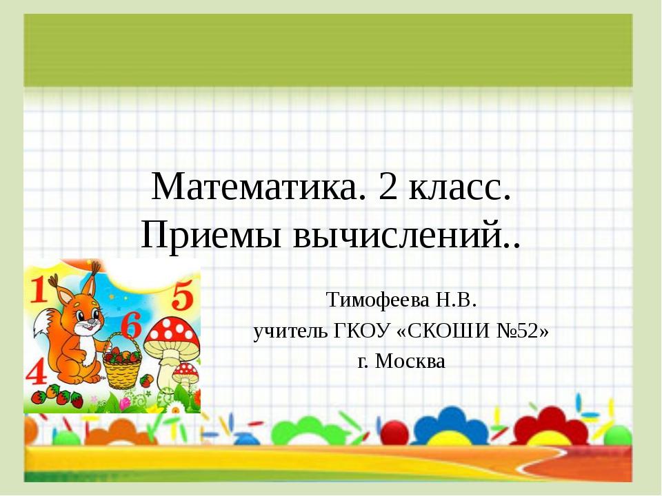 Математика. 2 класс. Приемы вычислений.. Тимофеева Н.В. учитель ГКОУ «СКОШИ №...