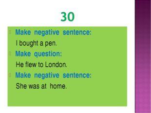 Make negative sentence: I bought a pen. Make question: He flew to London. Ma