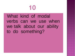 What kind of modal verbs can we use when we talk about our ability to do som