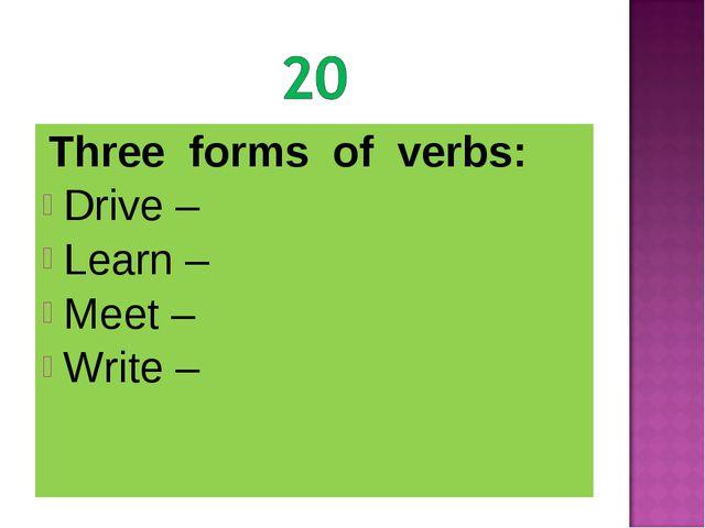 Three forms of verbs: Drive – Learn – Meet – Write –