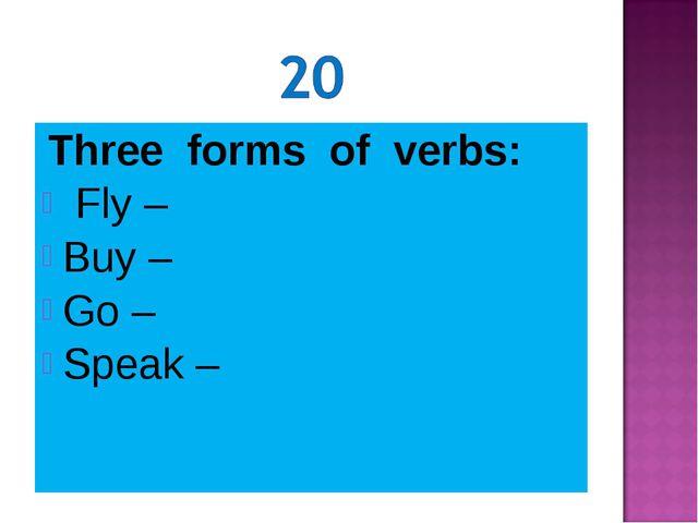 Three forms of verbs: Fly – Buy – Go – Speak –