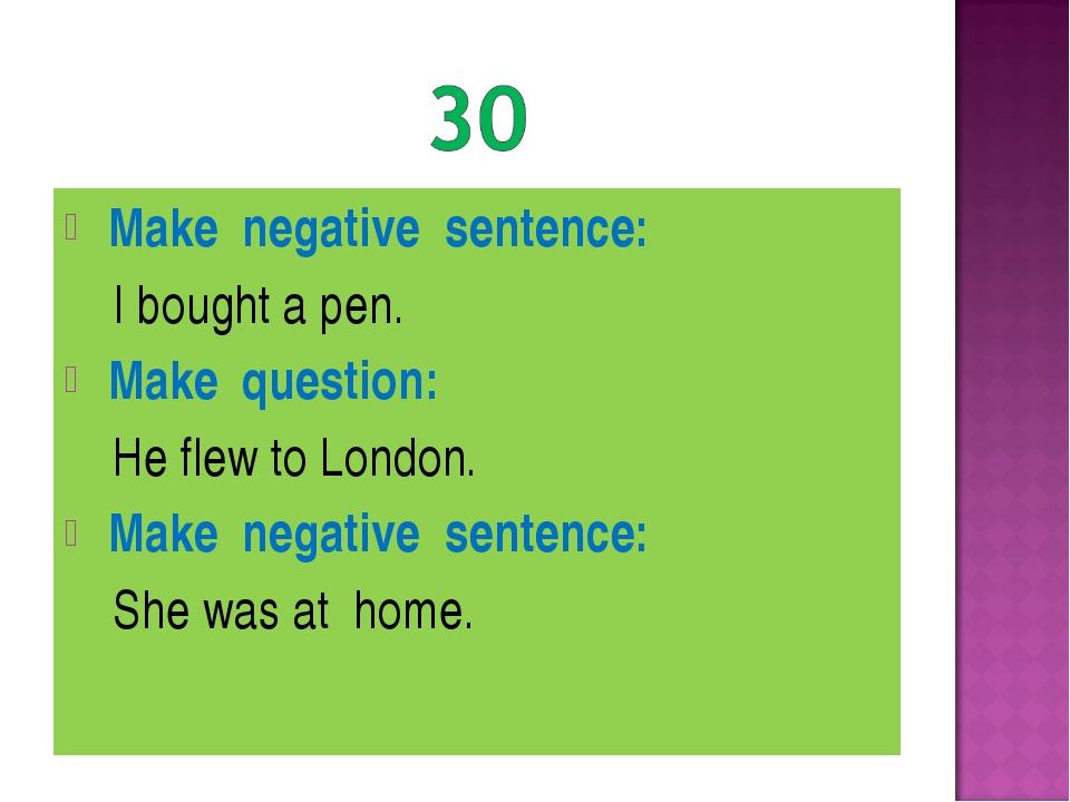 Make negative sentence: I bought a pen. Make question: He flew to London. Ma...