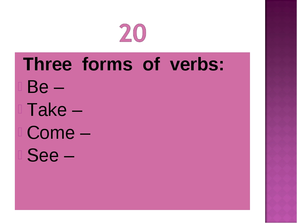 Three forms of verbs: Be – Take – Come – See –