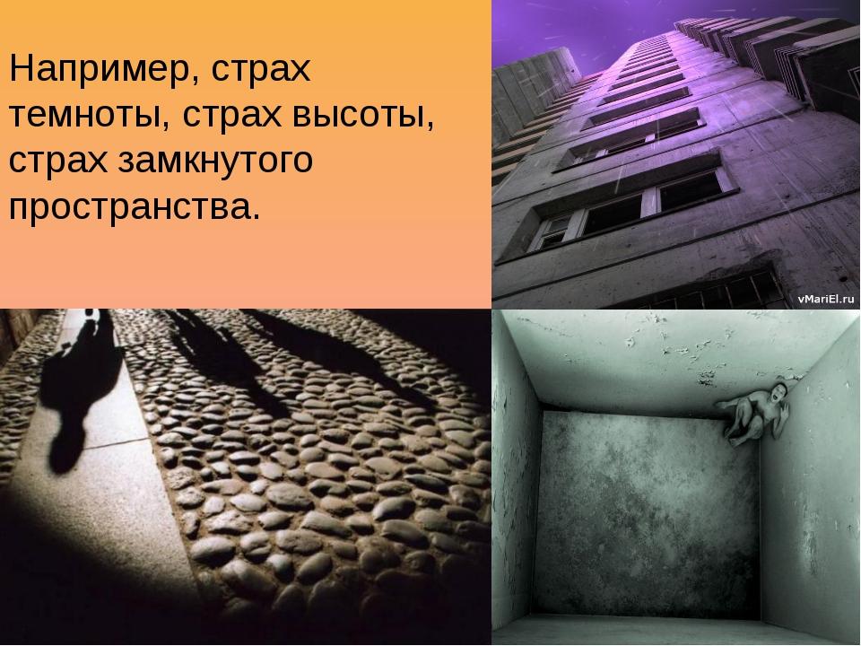 Например, страх темноты, страх высоты, страх замкнутого пространства.