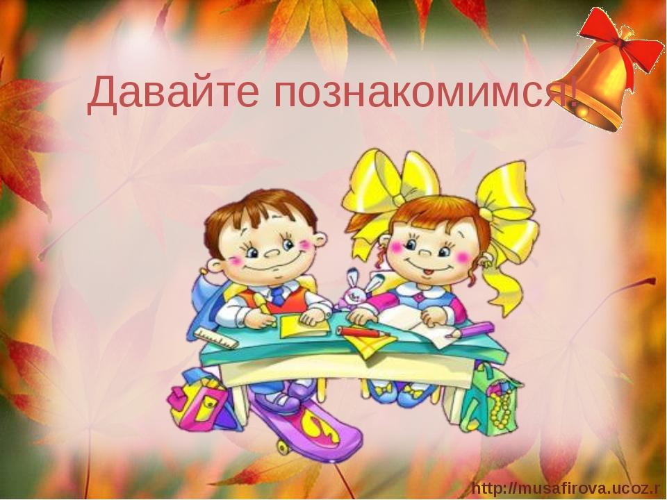Давайте познакомимся! http://musafirova.ucoz.ru