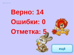 Верно: 17 Ошибки: 0 Отметка: 5 Верно: 14 Ошибки: 0 Отметка: 5 Время: 2 мин. 2