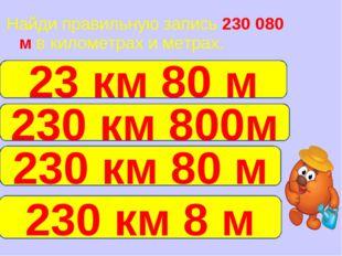Найди правильную запись 230 080 м в километрах и метрах. 230 км 80 м 23 км 80