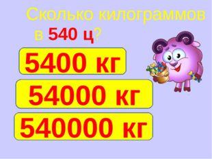 Сколько килограммов в 540 ц? 54000 кг 10 540000 кг 5400 кг