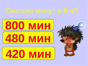 Сколько минут в 8 ч? 480 мин 800 мин 420 мин