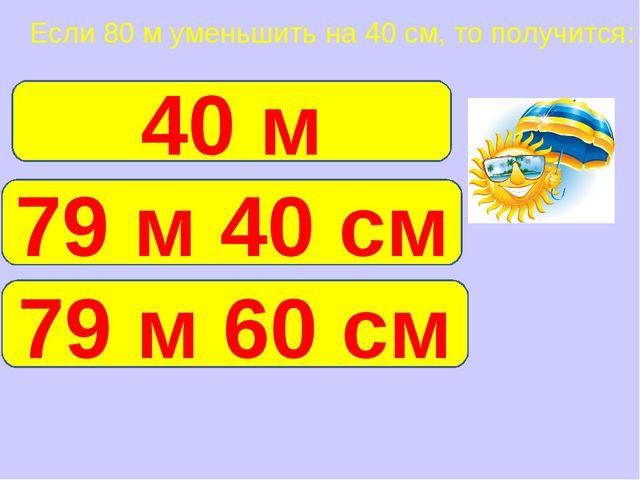 Если 80 м уменьшить на 40 см, то получится: 79 м 60 см 40 м 79 м 40 см