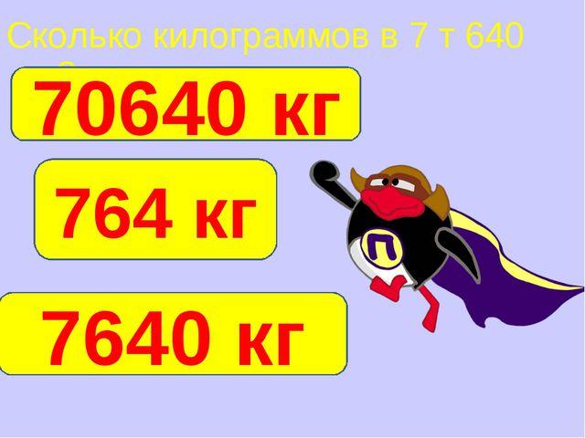 Сколько килограммов в 7 т 640 кг? 7640 кг 764 кг 70640 кг