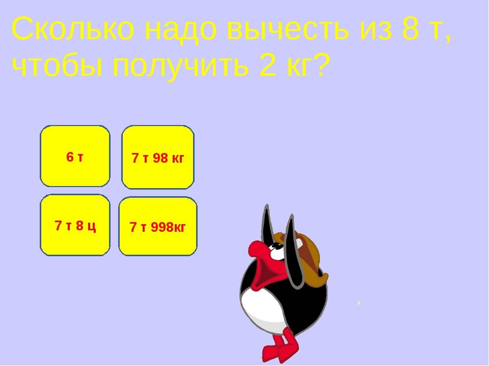 Сколько надо вычесть из 8 т, чтобы получить 2 кг? 7 т 998кг 6 т 7 т 98 кг 7 т...