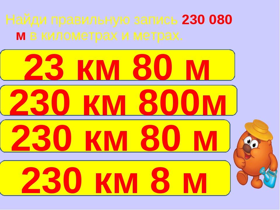 Найди правильную запись 230 080 м в километрах и метрах. 230 км 80 м 23 км 80...
