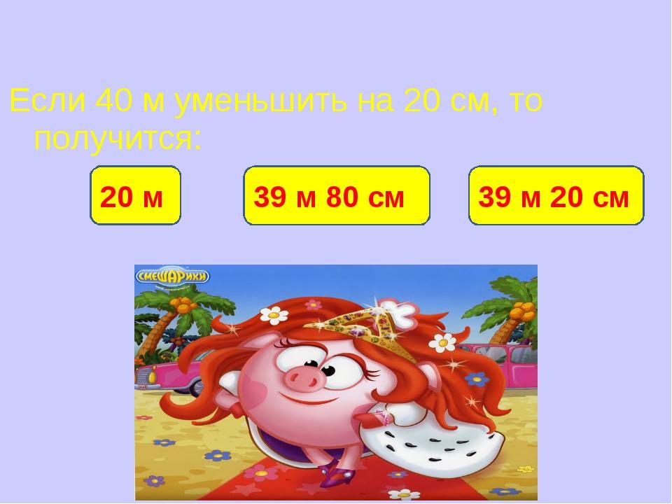 Если 40 м уменьшить на 20 см, то получится: 39 м 80 см 20 м 39 м 20 см