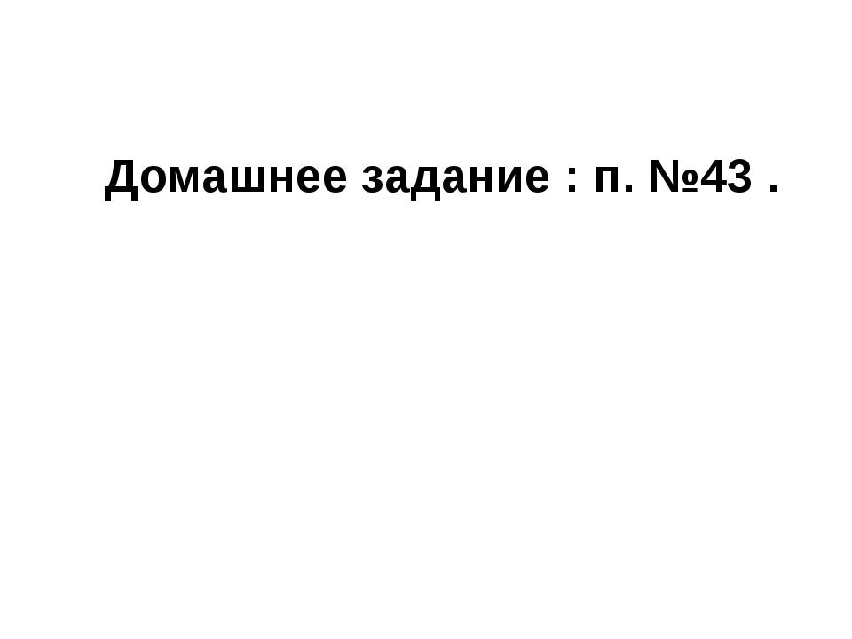 Домашнее задание : п. №43 .