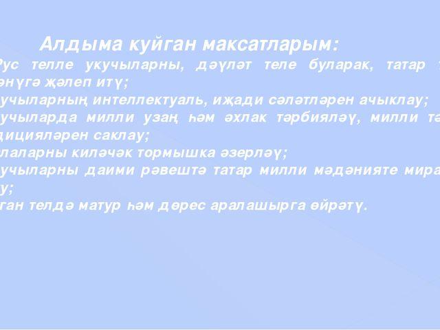 Алдыма куйган максатларым: 1. Рус телле укучыларны, дәүләт теле буларак,...