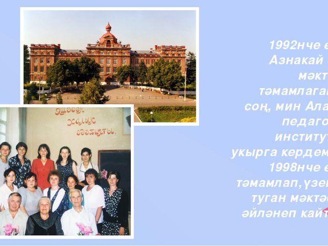 1992нче елны Азнакай 5нче мәктәбен тәмамлаганнан соң, мин Алабуга педагогика...