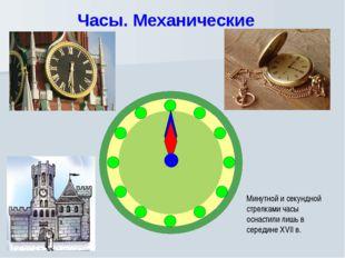 Часы. Механические Минутной и секундной стрелками часы оснастили лишь в серед