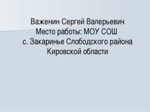 Важенин Сергей Валерьевич Место работы: МОУ СОШ с. Закаринье Слободского райо