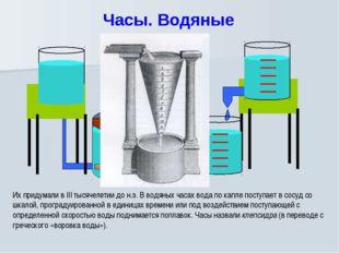 Часы. Водяные Их придумали в III тысячелетии до н.э. В водяных часах вода по
