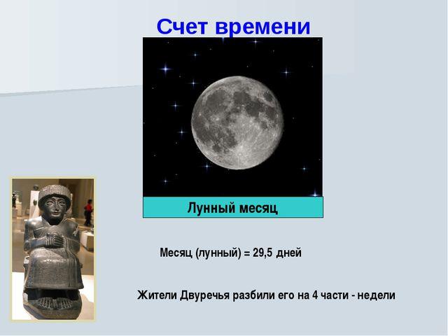 Счет времени Месяц (лунный) = 29,5 дней Жители Двуречья разбили его на 4 част...
