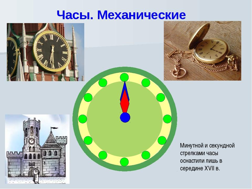Часы. Механические Минутной и секундной стрелками часы оснастили лишь в серед...