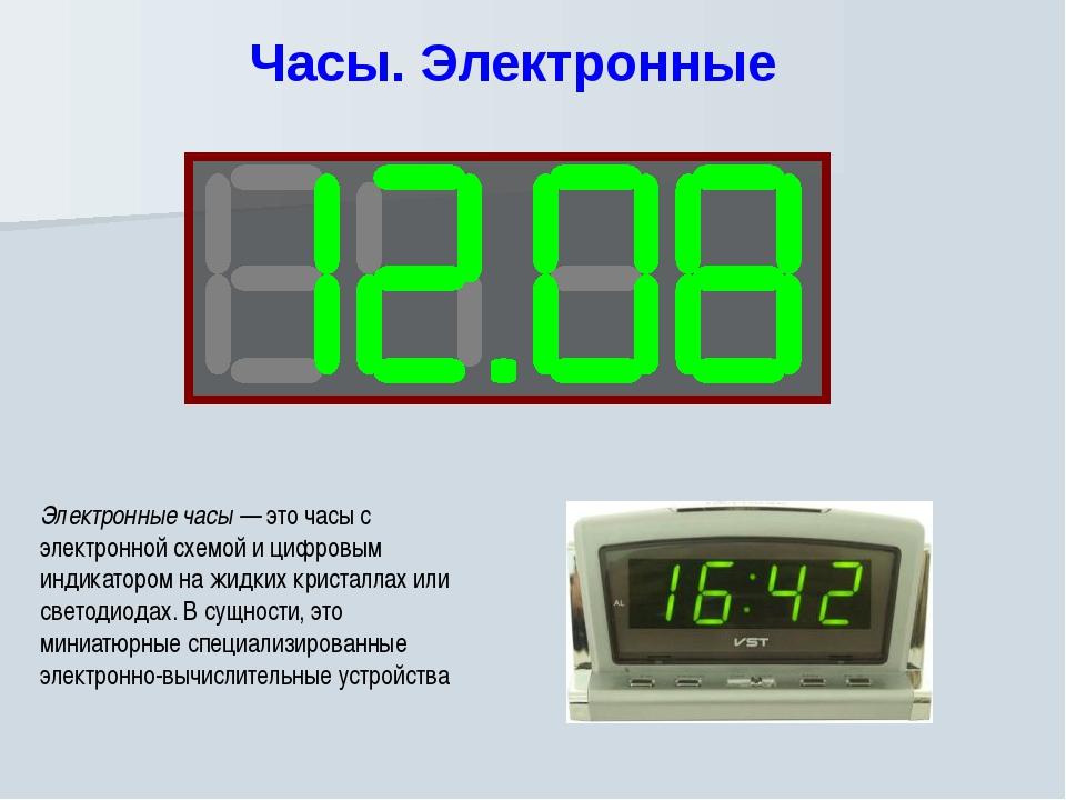 Часы. Электронные Электронные часы — это часы с электронной схемой и цифровы...