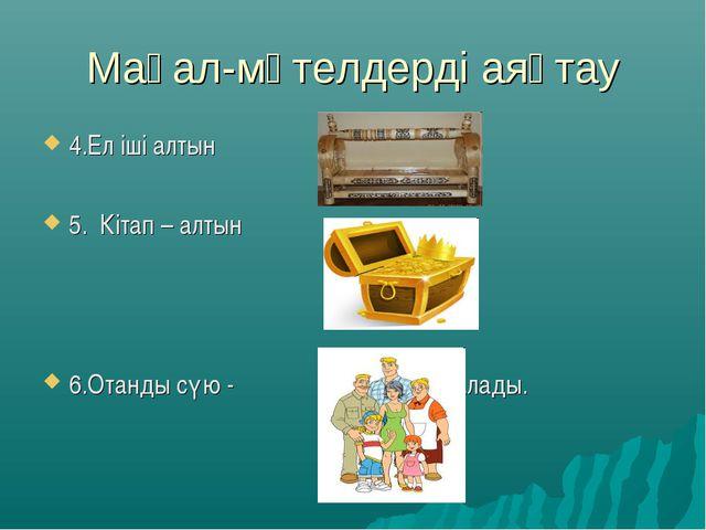 Мақал-мәтелдерді аяқтау 4.Ел іші алтын 5. Кітап – алтын 6.Отанды сүю - бастал...