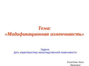 Тема: «Модификационная изменчивость» Кошедова Анна Ивановна Задачи: Дать хара