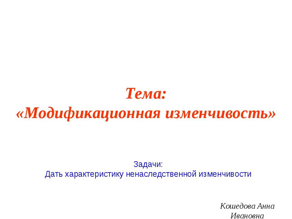 Тема: «Модификационная изменчивость» Кошедова Анна Ивановна Задачи: Дать хара...