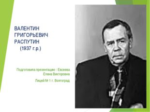 ВАЛЕНТИН ГРИГОРЬЕВИЧ РАСПУТИН (1937 г.р.) Подготовила презентацию : Евсее
