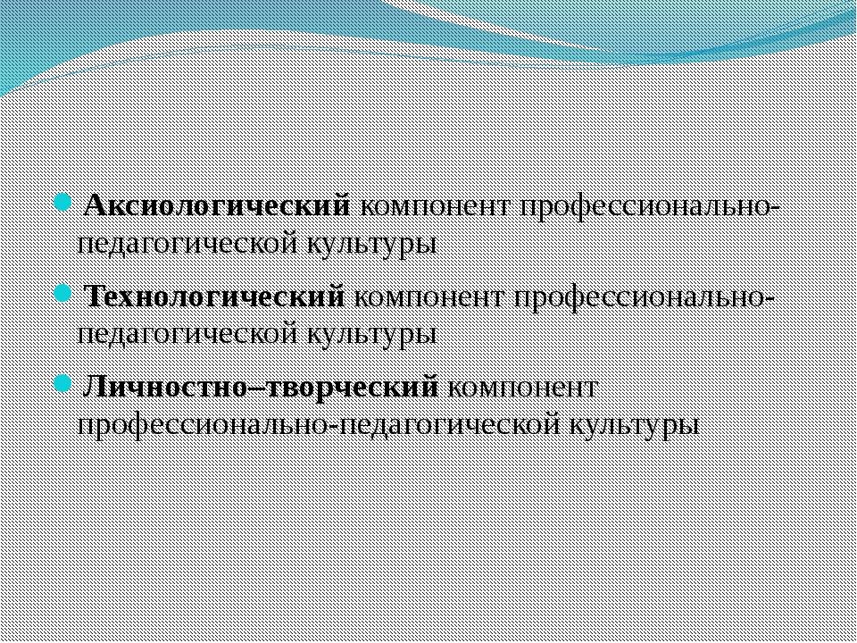 Аксиологический компонент профессионально-педагогической культуры Технологич...