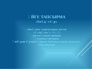 ҮЙГЕ ТАПСЫРМА «Ізгі дәстүр» Анықтама, теоремаларды жаттау Оқулықтан № 149, 15