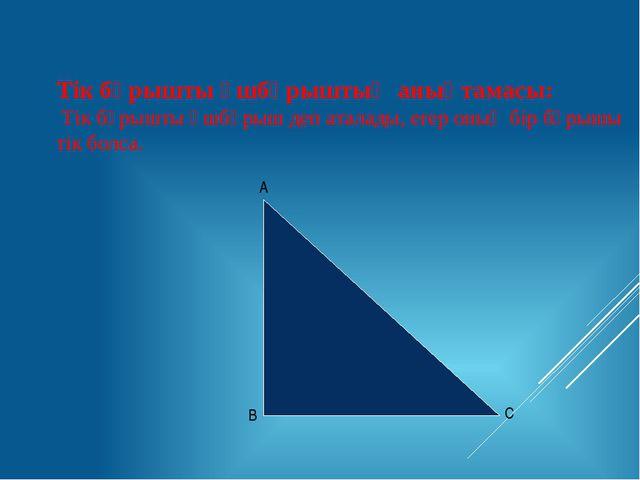 Тік бұрышты үшбұрыштың анықтамасы: Тік бұрышты үшбұрыш деп аталады, егер оның...