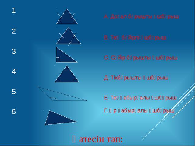 Қатесін тап: 1 А. Доғал бұрышты үшбұрыш 2 В. Тең бүйірлі үшбұрыш 3 С. Сүйір...