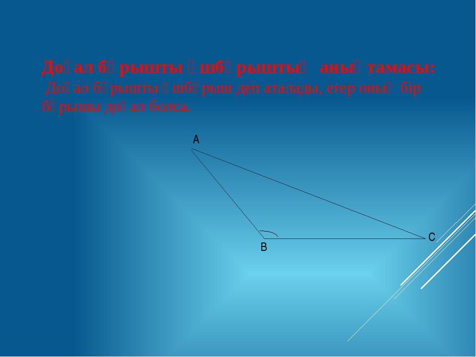 Доғал бұрышты үшбұрыштың анықтамасы: Доғал бұрышты үшбұрыш деп аталады, егер...