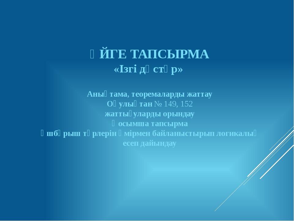 ҮЙГЕ ТАПСЫРМА «Ізгі дәстүр» Анықтама, теоремаларды жаттау Оқулықтан № 149, 15...