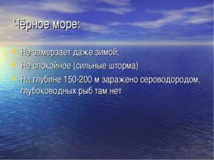 Чёрное море: Не замерзает даже зимой; Не спокойное (сильные шторма) На глубин