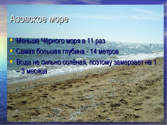 Азовское море Меньше Чёрного моря в 11 раз Самая большая глубина - 14 метров...