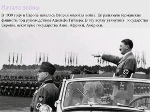 Начало войны В 1939 году в Европе началась Вторая мировая война. Её развязали