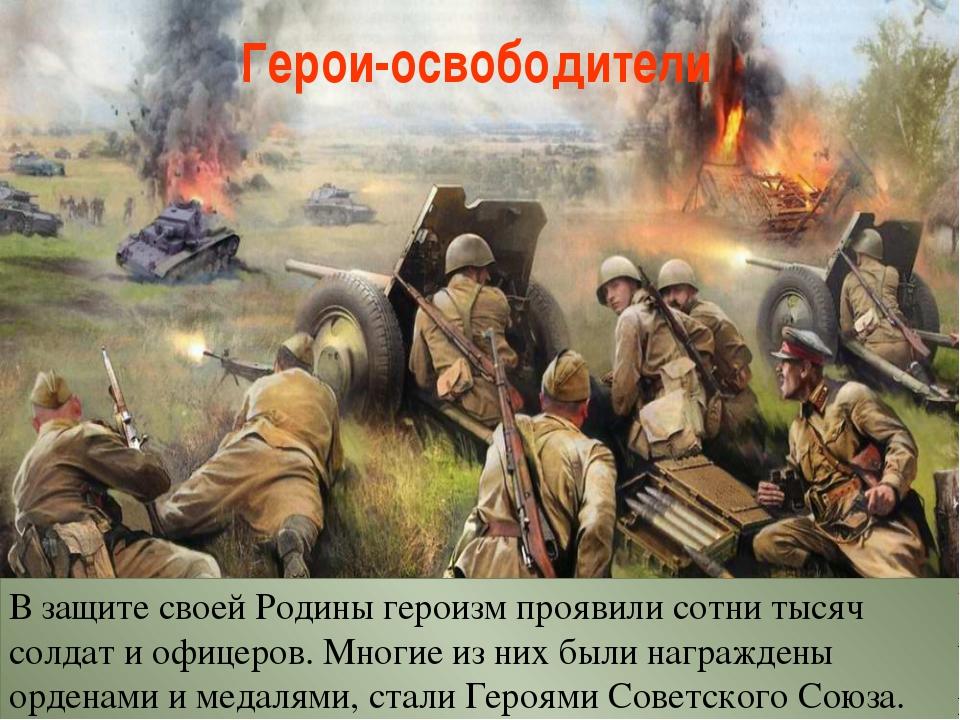 Герои-освободители В защите своей Родины героизм проявили сотни тысяч солдат...