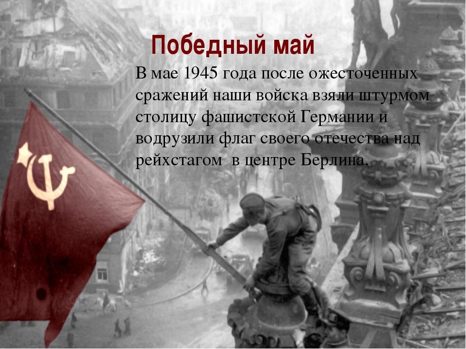 Победный май В мае 1945 года после ожесточенных сражений наши войска взяли шт...