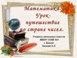 Учитель начальных классов МКОУ СОШ №9 г. Баксан Хашева А.Х Математика. Урок-