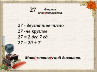 февраля. Классная работа. 27 Математический диктант. 27 - двузначное число 2