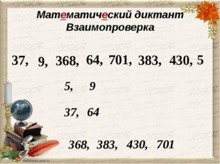 Математический диктант Взаимопроверка 37, 9, 368, 64, 701, 383, 430, 5 5, 9 3