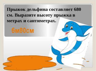 Прыжок дельфина составляет 680 см. Выразите высоту прыжка в метрах и сантимет