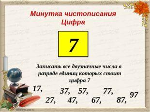 Минутка чистописания Цифра 7 Записать все двузначные числа в разряде единиц