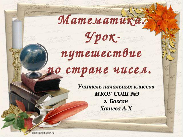 Учитель начальных классов МКОУ СОШ №9 г. Баксан Хашева А.Х Математика. Урок-...