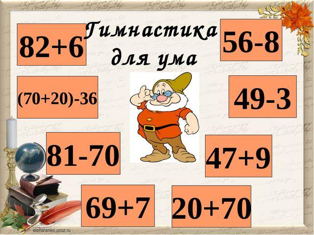 82+6 56-8 69+7 49-3 Гимнастика для ума 81-70 47+9 20+70 (70+20)-36